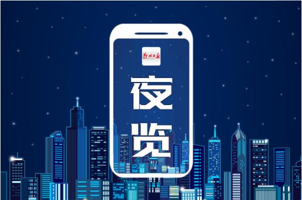 夜览|河南高校新增备案和审批本科专业105个;郑州发布13项举措支持返乡入乡创业